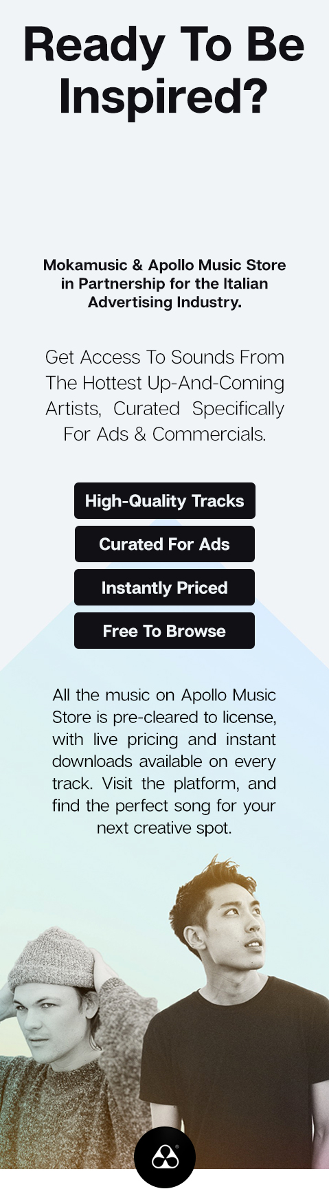 Ready To Be Inspired? Mokamusic and Bopper in Partnership for the Italian Advertising Industry. Get Access To Sounds From The Hottest Up-And-Coming Artists, Curated Specifically For Ads & Commercials. High-Quality Traks. Curated For Ads. Instantly Priced Free To Browse. All the music on Bopper is pre-cleared to license, with live pricing & instant downloads available on every traks. Visit the platform, and find the perfect song for your next creative spot.